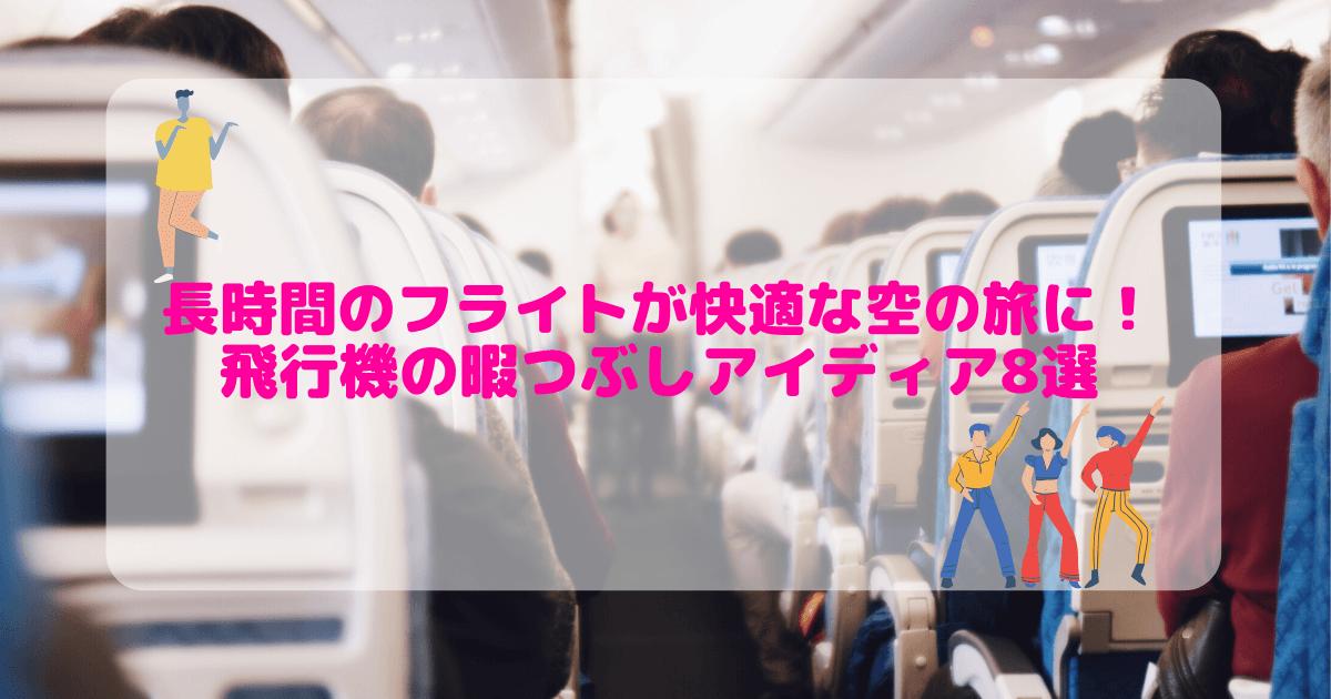 【保存版】飛行機の暇つぶしアイディア8選!長時間のフライトを快適な空の旅にしよう!